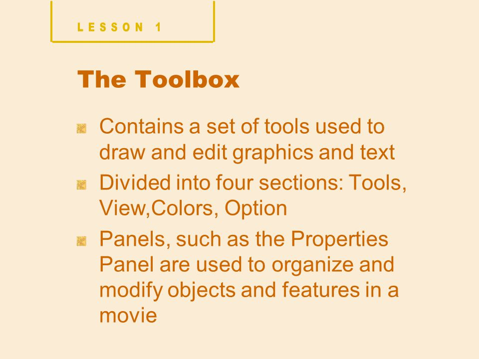 The Toolbox Contains a set of tools used to draw and edit graphics and text Divided into four sections: Tools, View,Colors, Option Panels, such as the Properties Panel are used to organize and modify objects and features in a movie