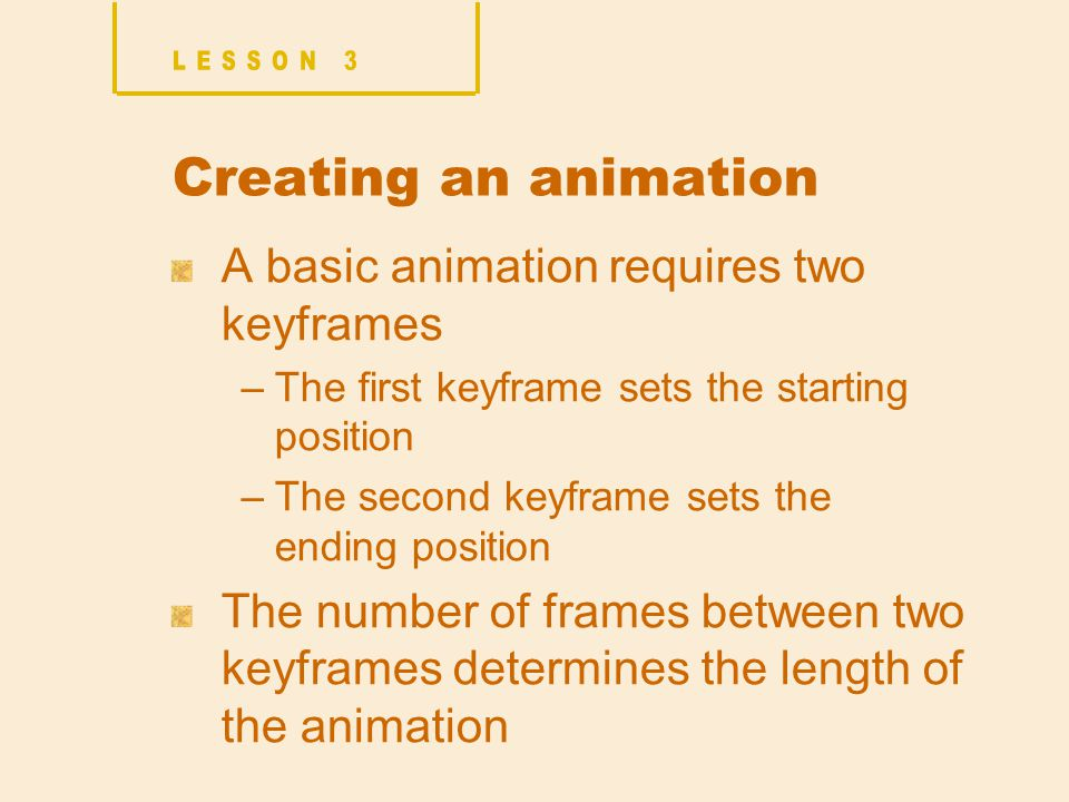 Creating an animation A basic animation requires two keyframes –The first keyframe sets the starting position –The second keyframe sets the ending position The number of frames between two keyframes determines the length of the animation