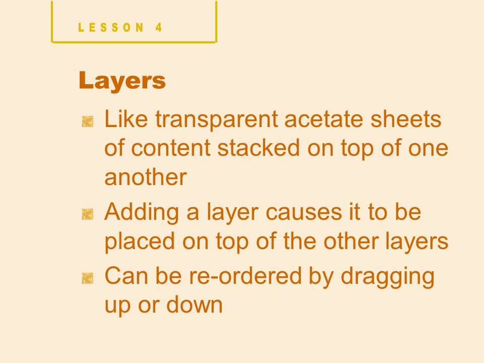 Layers Like transparent acetate sheets of content stacked on top of one another Adding a layer causes it to be placed on top of the other layers Can be re-ordered by dragging up or down