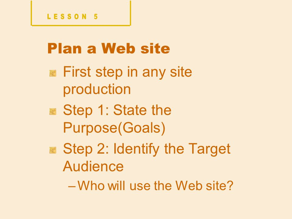 Plan a Web site First step in any site production Step 1: State the Purpose(Goals) Step 2: Identify the Target Audience –Who will use the Web site