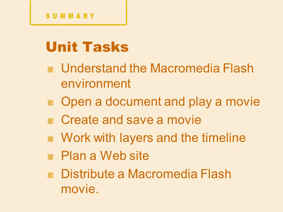 Unit Tasks Understand the Macromedia Flash environment Open a document and play a movie Create and save a movie Work with layers and the timeline Plan a Web site Distribute a Macromedia Flash movie.