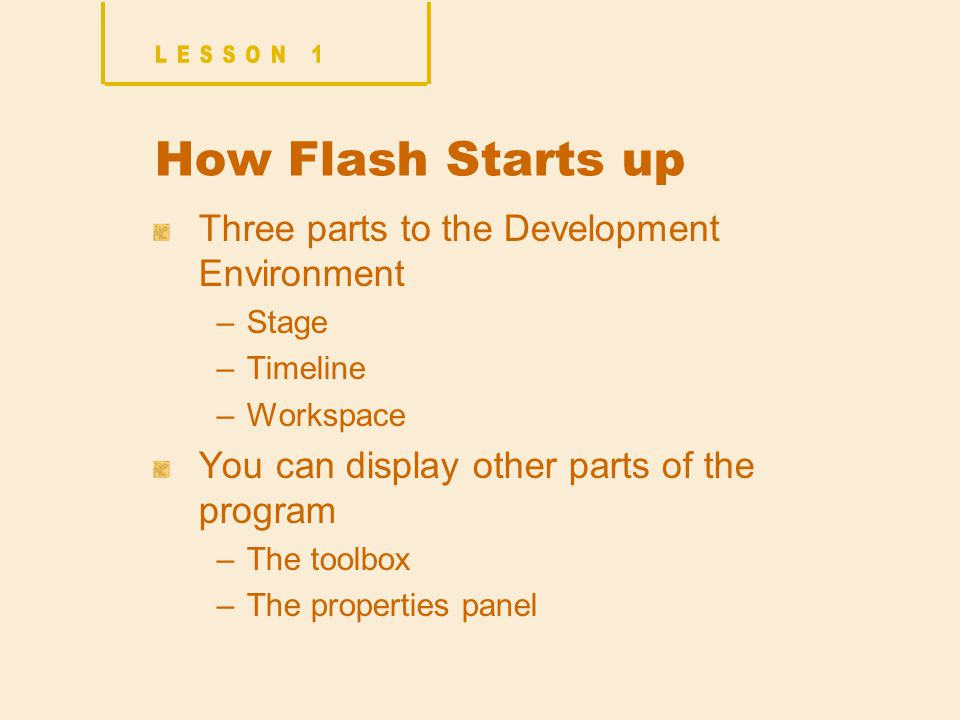 How Flash Starts up Three parts to the Development Environment –Stage –Timeline –Workspace You can display other parts of the program –The toolbox –The properties panel