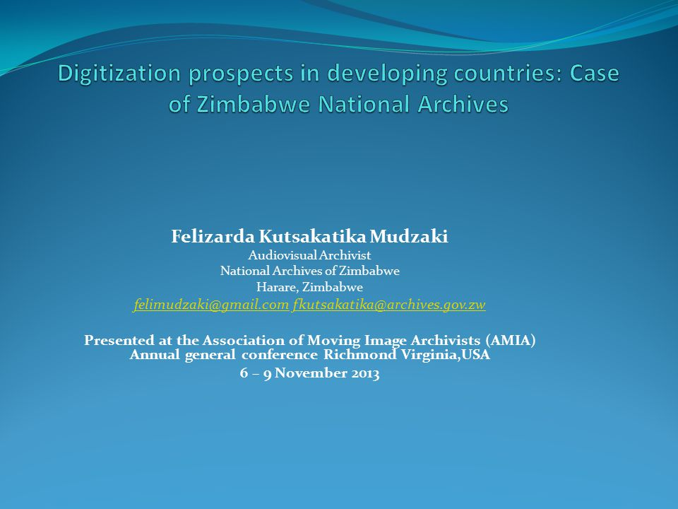 Felizarda Kutsakatika Mudzaki Audiovisual Archivist National Archives of Zimbabwe Harare, Zimbabwe felimudzaki@gmail.comfelimudzaki@gmail.com fkutsakatika@archives.gov.zwfkutsakatika@archives.gov.zw Presented at the Association of Moving Image Archivists (AMIA) Annual general conference Richmond Virginia,USA 6 – 9 November 2013