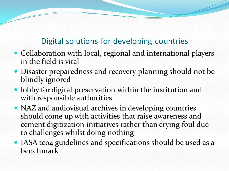 Digital solutions for developing countries Collaboration with local, regional and international players in the field is vital Disaster preparedness and recovery planning should not be blindly ignored lobby for digital preservation within the institution and with responsible authorities NAZ and audiovisual archives in developing countries should come up with activities that raise awareness and cement digitization initiatives rather than crying foul due to challenges whilst doing nothing IASA tc04 guidelines and specifications should be used as a benchmark