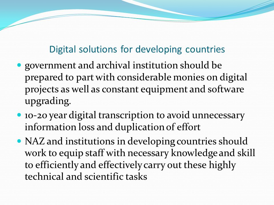 Digital solutions for developing countries government and archival institution should be prepared to part with considerable monies on digital projects as well as constant equipment and software upgrading.