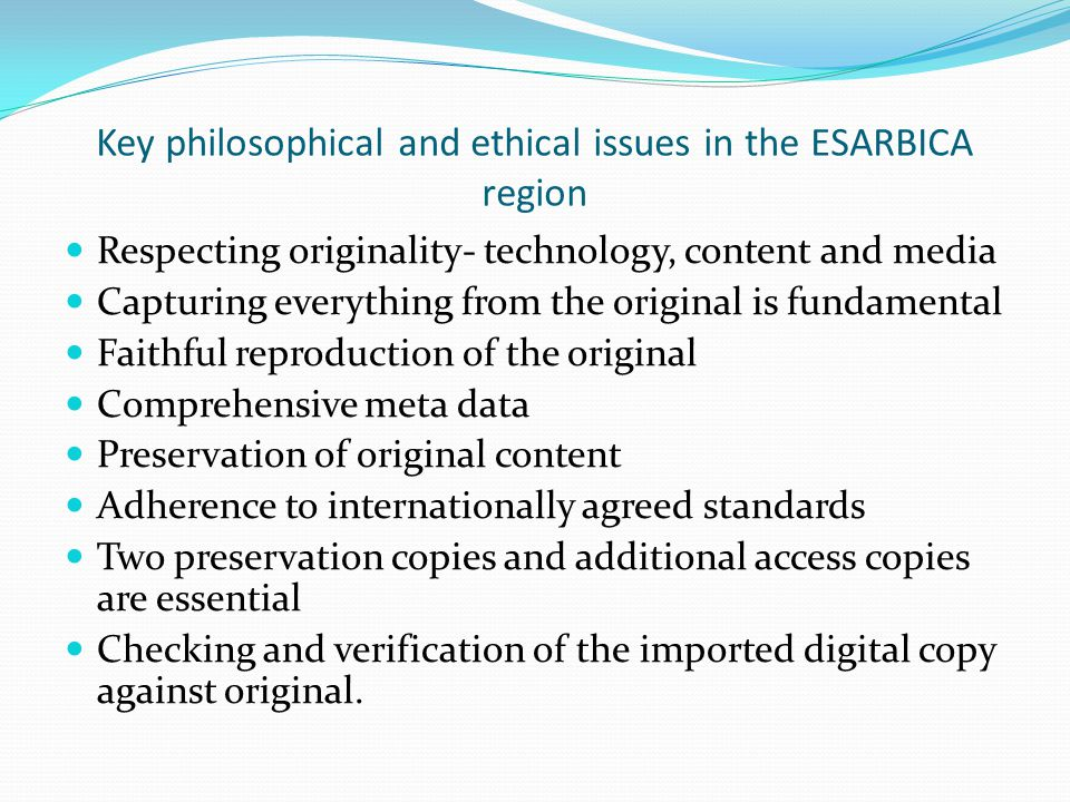Key philosophical and ethical issues in the ESARBICA region Respecting originality- technology, content and media Capturing everything from the original is fundamental Faithful reproduction of the original Comprehensive meta data Preservation of original content Adherence to internationally agreed standards Two preservation copies and additional access copies are essential Checking and verification of the imported digital copy against original.