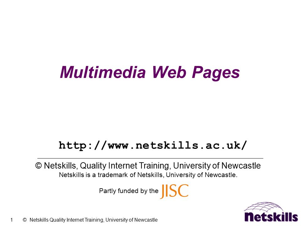 1 © Netskills Quality Internet Training, University of Newcastle Multimedia Web Pages © Netskills, Quality Internet Training, University of Newcastle