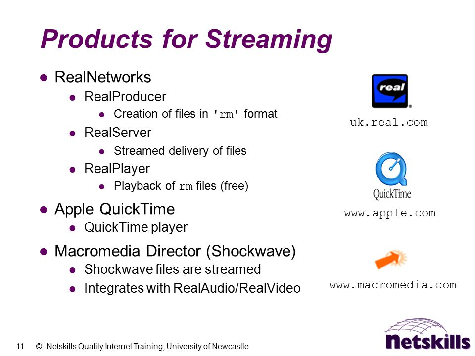11 © Netskills Quality Internet Training, University of Newcastle Products for Streaming RealNetworks RealProducer Creation of files in 'rm' format Re