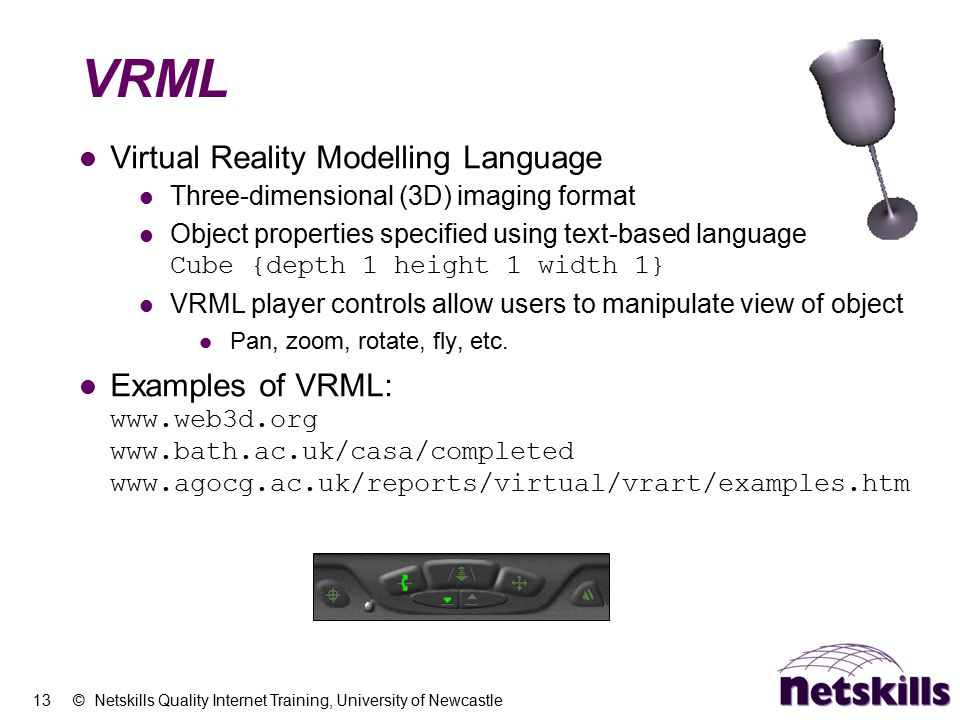 13 © Netskills Quality Internet Training, University of Newcastle VRML Virtual Reality Modelling Language Three-dimensional (3D) imaging format Object