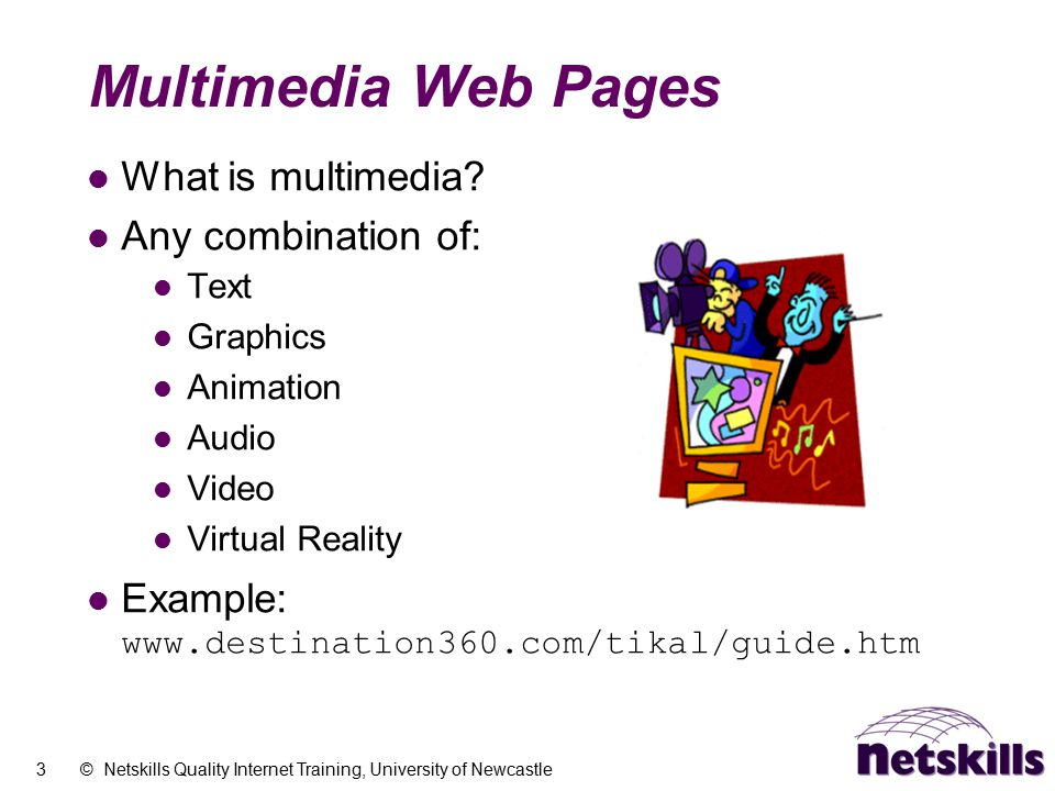 3 © Netskills Quality Internet Training, University of Newcastle Multimedia Web Pages What is multimedia? Any combination of: Text Graphics Animation