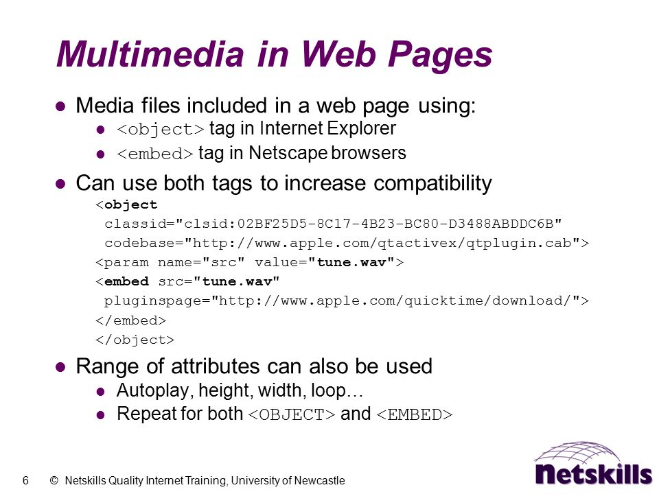 6 © Netskills Quality Internet Training, University of Newcastle Multimedia in Web Pages Media files included in a web page using: tag in Internet Exp