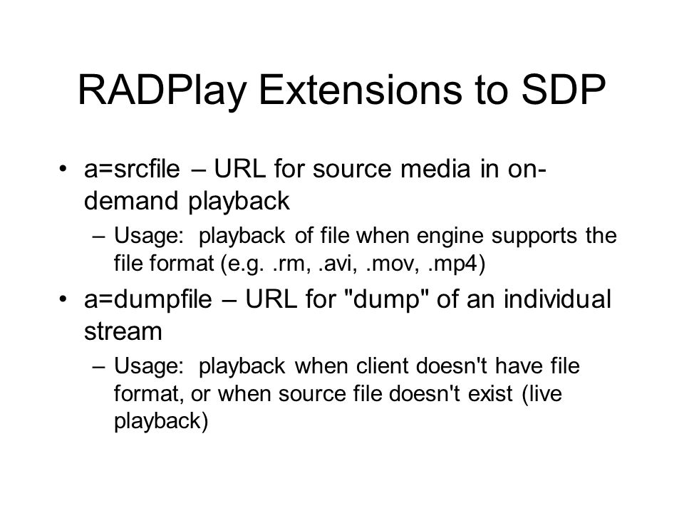 RADPlay Extensions to SDP a=srcfile – URL for source media in on- demand playback –Usage: playback of file when engine supports the file format (e.g..rm,.avi,.mov,.mp4) a=dumpfile – URL for dump of an individual stream –Usage: playback when client doesn t have file format, or when source file doesn t exist (live playback)
