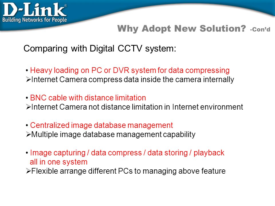Heavy loading on PC or DVR system for data compressing  Internet Camera compress data inside the camera internally BNC cable with distance limitation  Internet Camera not distance limitation in Internet environment Centralized image database management  Multiple image database management capability Image capturing / data compress / data storing / playback all in one system  Flexible arrange different PCs to managing above feature Why Adopt New Solution.