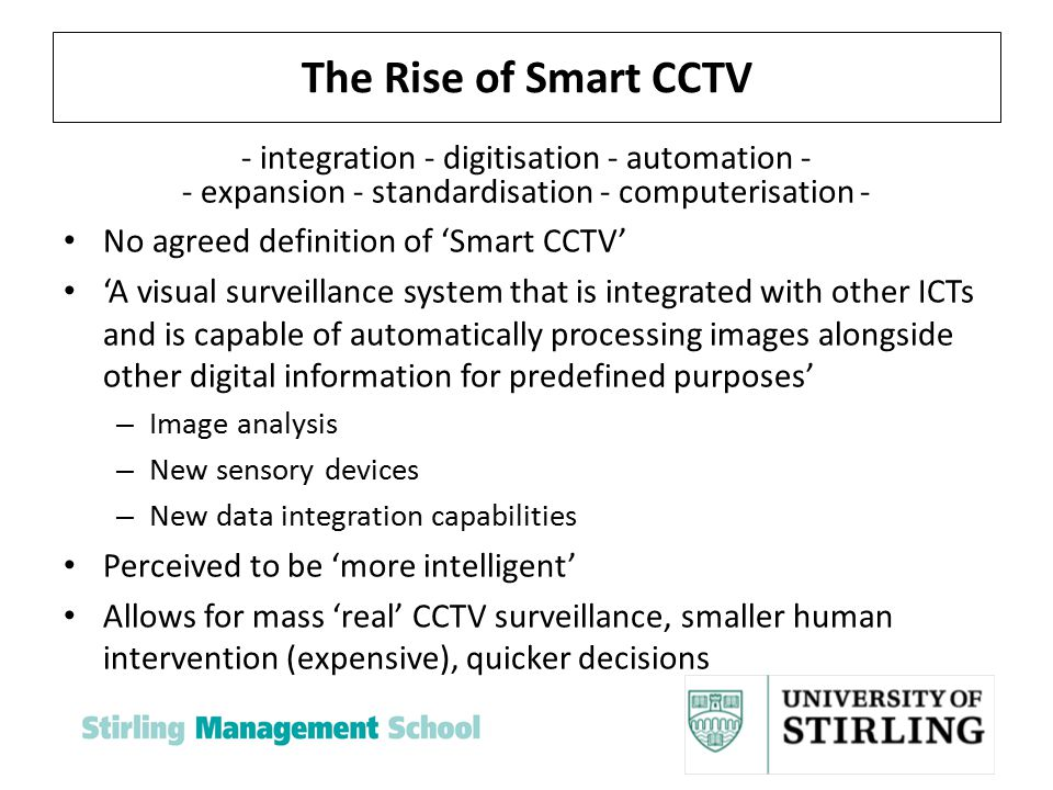 The Rise of Smart CCTV - integration - digitisation - automation - - expansion - standardisation - computerisation - No agreed definition of 'Smart CCTV' 'A visual surveillance system that is integrated with other ICTs and is capable of automatically processing images alongside other digital information for predefined purposes' – Image analysis – New sensory devices – New data integration capabilities Perceived to be 'more intelligent' Allows for mass 'real' CCTV surveillance, smaller human intervention (expensive), quicker decisions