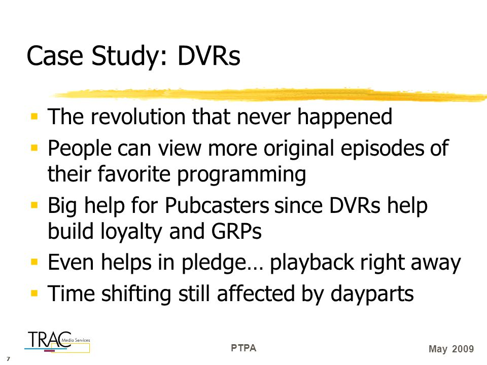 777 PTPA May 2009 Case Study: DVRs  The revolution that never happened  People can view more original episodes of their favorite programming  Big help for Pubcasters since DVRs help build loyalty and GRPs  Even helps in pledge… playback right away  Time shifting still affected by dayparts