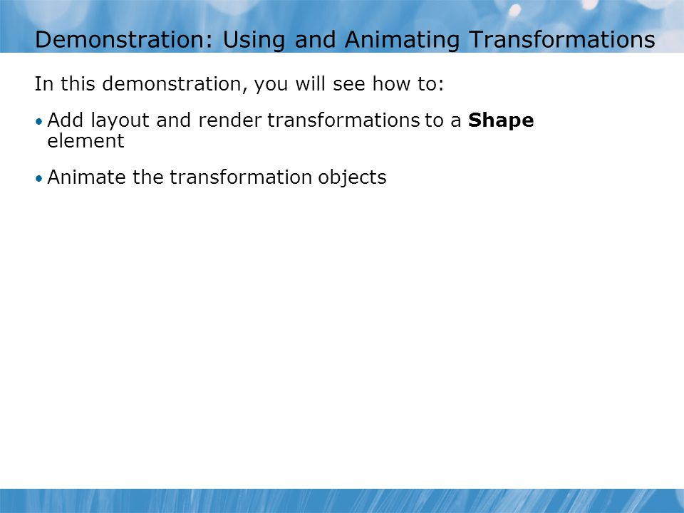 Demonstration: Using and Animating Transformations In this demonstration, you will see how to: Add layout and render transformations to a Shape elemen