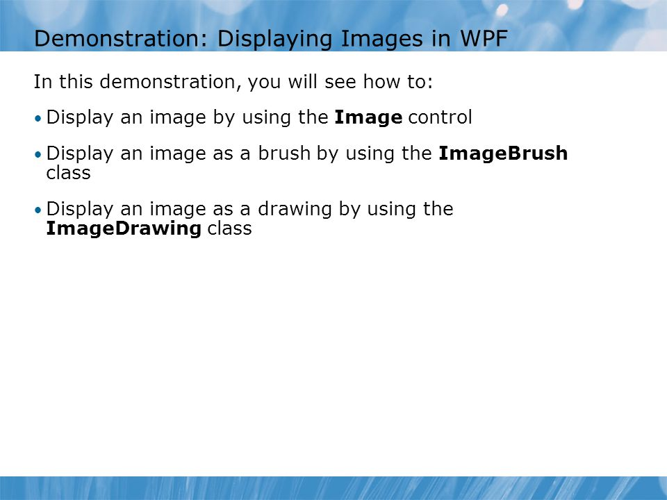 Demonstration: Displaying Images in WPF In this demonstration, you will see how to: Display an image by using the Image control Display an image as a