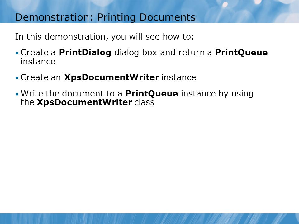 Demonstration: Printing Documents In this demonstration, you will see how to: Create a PrintDialog dialog box and return a PrintQueue instance Create