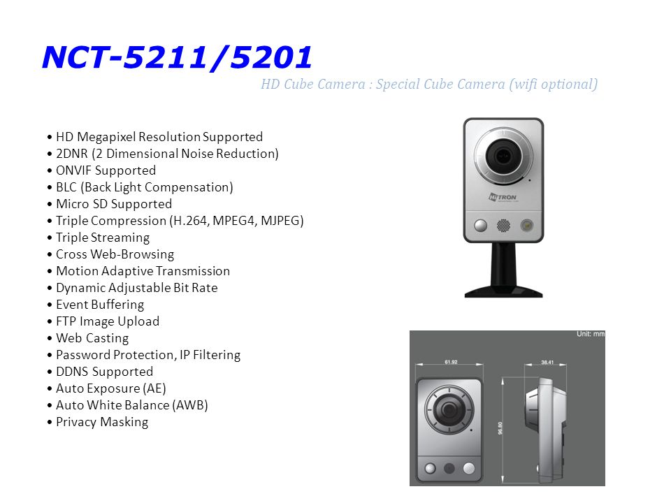 NUT-4201D Ultra High Resolution : IR Bullet Full HD Network Camera Full-HD 1080p Resolution Supported Built in IR (32EA) 2DNR (2 Dimensional Noise Reduction) Day & Night (IR Cut Filter) Auto Focusing when D/N Transition Remote Zoom & Focus Control via Network Smart Focus Smart IR ONVIF Supported BLC (Back Light Compensation) Micro SD Supported Multiple Compression (H.264, MPEG4, MJPEG) Triple Streaming Cross Web-Browsing Motion Adaptive Transmission Dynamic Adjustable Bit Rate Event Buffering FTP Image Upload Web Casting Password Protection, IP Filtering DDNS Supported Auto Explosure (AE) Auto White Balance (AWB) Privacy Masking IP66