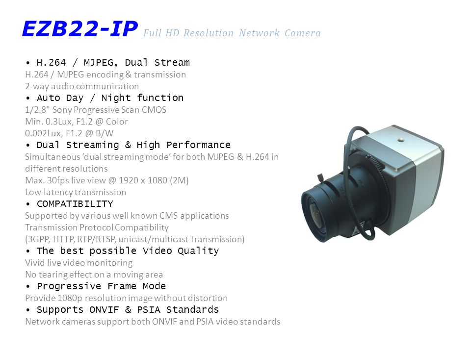 EZB22-IP Full HD Resolution Network Camera H.264 / MJPEG, Dual Stream H.264 / MJPEG encoding & transmission 2-way audio communication Auto Day / Night