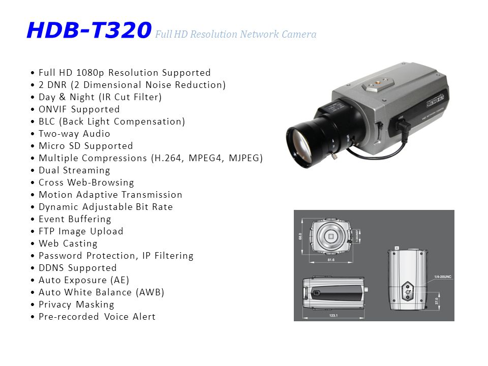 HNG-D312S Superior Image Quality : Standard Network Camera Full Frame Rate up to D1 Resolution D-WDR (Digital Wide Dynamic Range) 3DNR (3 Dimensional Noise Reduction) Day & Night (IR Cut Filter) ONVIF Supported BLC (Back Light Compensation) HSBLC (Highlight Suppression BLC) Two-way Audio Micro SD Supported Multiple Compression (H.264, MPEG4, MJPEG) Dual Streaming Cross Web-Browsing Motion Adaptive Transmission Dynamic Adjustable Bit Rate Event Buffering FTP Image Upload Web Casting Password Protection, IP Filtering DDNS Supported Auto Explosure (AE) Auto White Balance (AWB) Privacy Masking