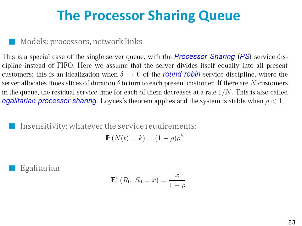 The Processor Sharing Queue Models: processors, network links Insensitivity: whatever the service requirements: Egalitarian 23