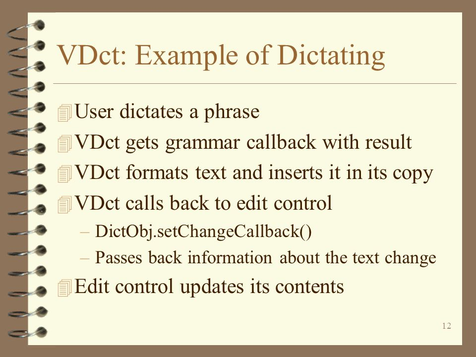 12 VDct: Example of Dictating 4 User dictates a phrase 4 VDct gets grammar callback with result 4 VDct formats text and inserts it in its copy 4 VDct calls back to edit control –DictObj.setChangeCallback() –Passes back information about the text change 4 Edit control updates its contents