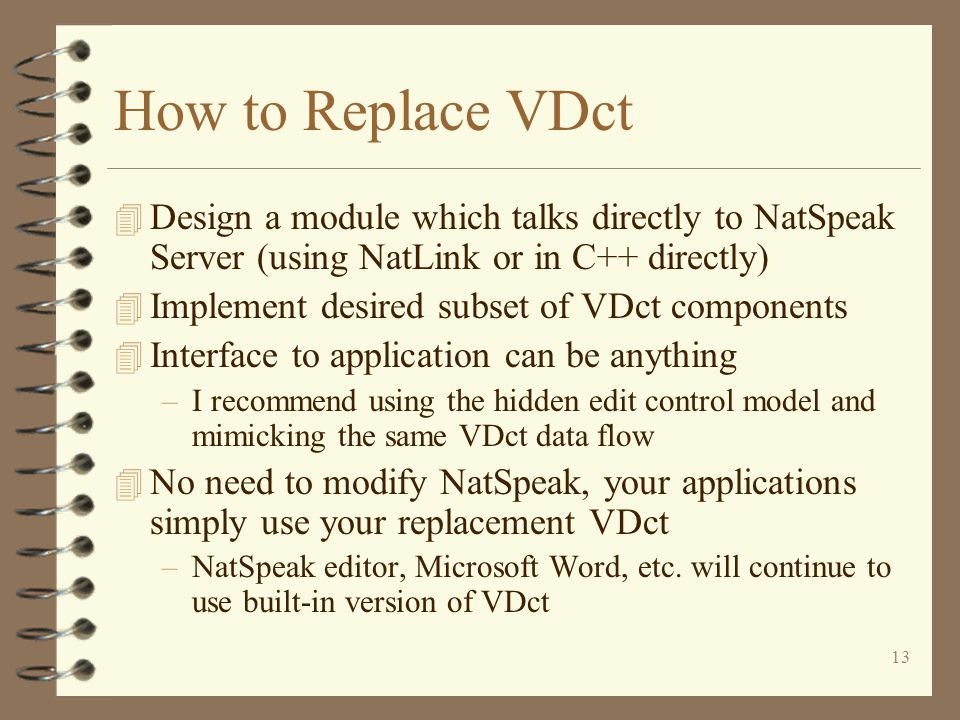 13 How to Replace VDct 4 Design a module which talks directly to NatSpeak Server (using NatLink or in C++ directly) 4 Implement desired subset of VDct components 4 Interface to application can be anything –I recommend using the hidden edit control model and mimicking the same VDct data flow 4 No need to modify NatSpeak, your applications simply use your replacement VDct –NatSpeak editor, Microsoft Word, etc.