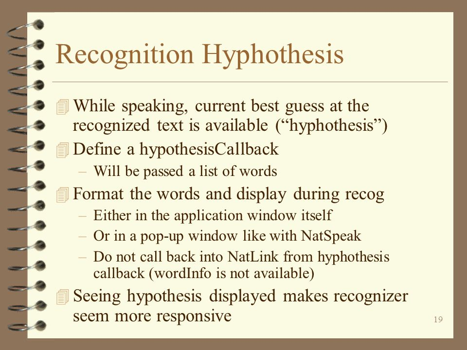 19 Recognition Hyphothesis 4 While speaking, current best guess at the recognized text is available ( hyphothesis ) 4 Define a hypothesisCallback –Will be passed a list of words 4 Format the words and display during recog –Either in the application window itself –Or in a pop-up window like with NatSpeak –Do not call back into NatLink from hyphothesis callback (wordInfo is not available) 4 Seeing hypothesis displayed makes recognizer seem more responsive