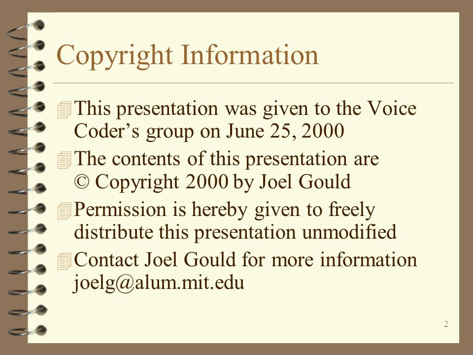 2 Copyright Information 4 This presentation was given to the Voice Coder's group on June 25, 2000 4 The contents of this presentation are © Copyright 2000 by Joel Gould 4 Permission is hereby given to freely distribute this presentation unmodified 4 Contact Joel Gould for more information joelg@alum.mit.edu