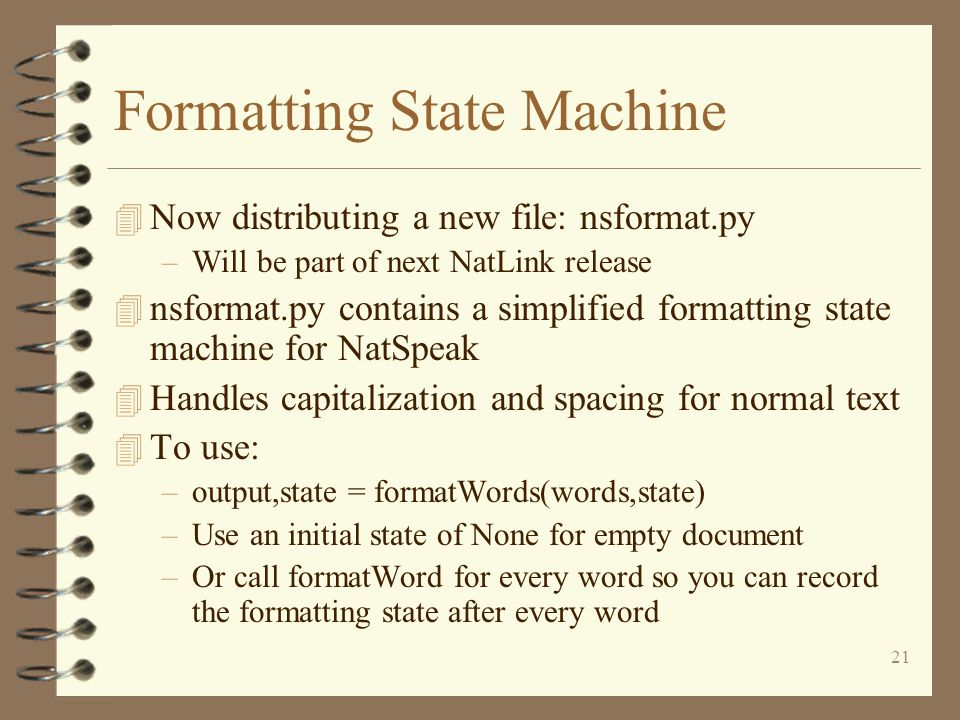 21 Formatting State Machine 4 Now distributing a new file: nsformat.py –Will be part of next NatLink release 4 nsformat.py contains a simplified formatting state machine for NatSpeak 4 Handles capitalization and spacing for normal text 4 To use: –output,state = formatWords(words,state) –Use an initial state of None for empty document –Or call formatWord for every word so you can record the formatting state after every word