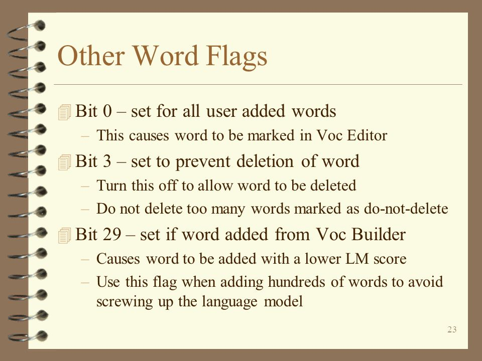 23 Other Word Flags 4 Bit 0 – set for all user added words –This causes word to be marked in Voc Editor 4 Bit 3 – set to prevent deletion of word –Turn this off to allow word to be deleted –Do not delete too many words marked as do-not-delete 4 Bit 29 – set if word added from Voc Builder –Causes word to be added with a lower LM score –Use this flag when adding hundreds of words to avoid screwing up the language model