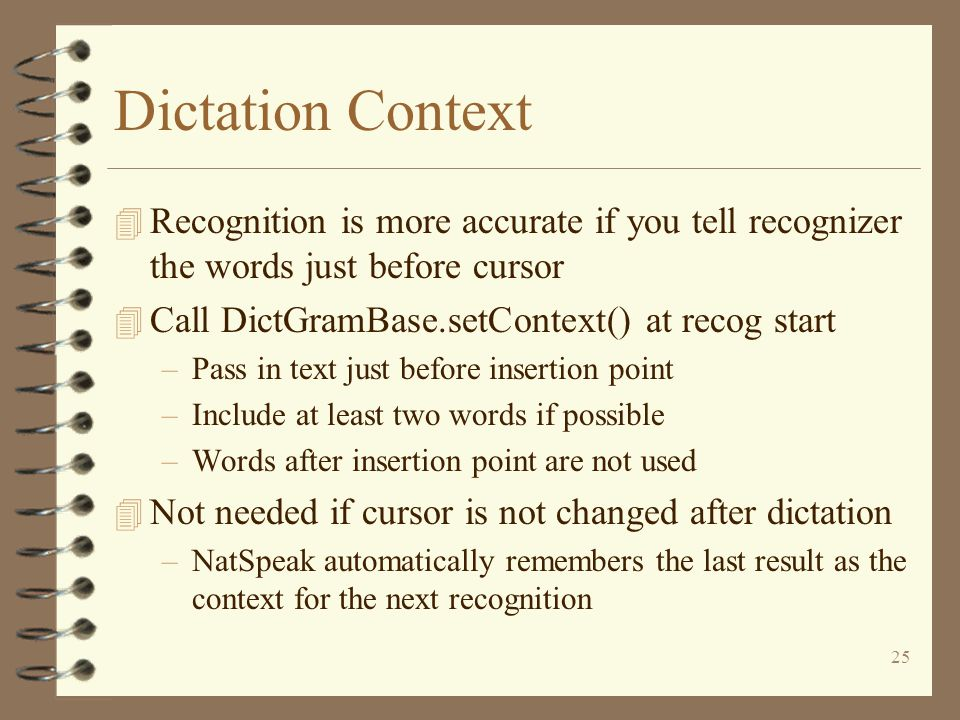 25 Dictation Context 4 Recognition is more accurate if you tell recognizer the words just before cursor 4 Call DictGramBase.setContext() at recog start –Pass in text just before insertion point –Include at least two words if possible –Words after insertion point are not used 4 Not needed if cursor is not changed after dictation –NatSpeak automatically remembers the last result as the context for the next recognition