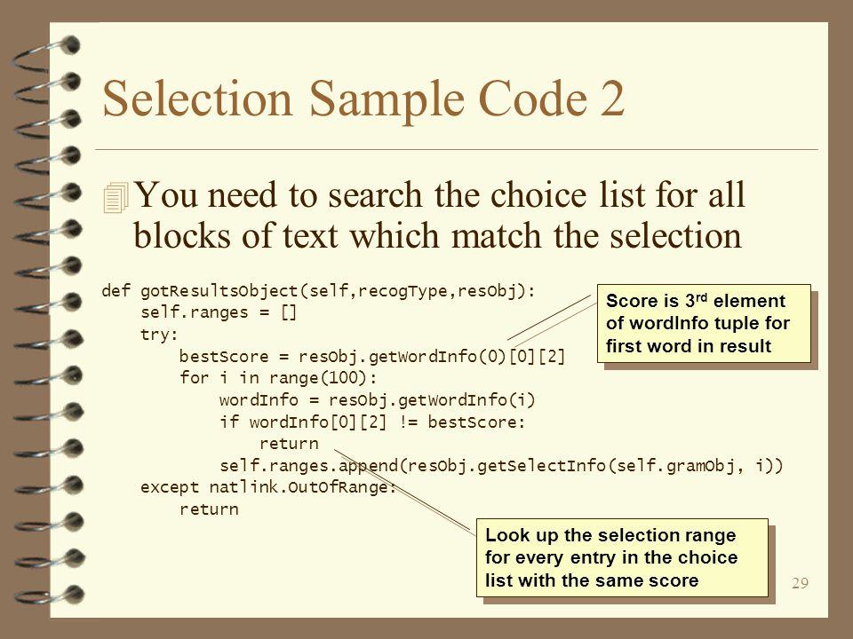 29 Selection Sample Code 2 4 You need to search the choice list for all blocks of text which match the selection def gotResultsObject(self,recogType,resObj): self.ranges = [] try: bestScore = resObj.getWordInfo(0)[0][2] for i in range(100): wordInfo = resObj.getWordInfo(i) if wordInfo[0][2] != bestScore: return self.ranges.append(resObj.getSelectInfo(self.gramObj, i)) except natlink.OutOfRange: return Score is 3 rd element of wordInfo tuple for first word in result Look up the selection range for every entry in the choice list with the same score