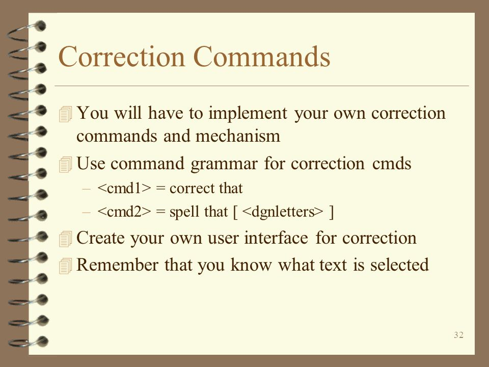 32 Correction Commands 4 You will have to implement your own correction commands and mechanism 4 Use command grammar for correction cmds – = correct that – = spell that [ ] 4 Create your own user interface for correction 4 Remember that you know what text is selected