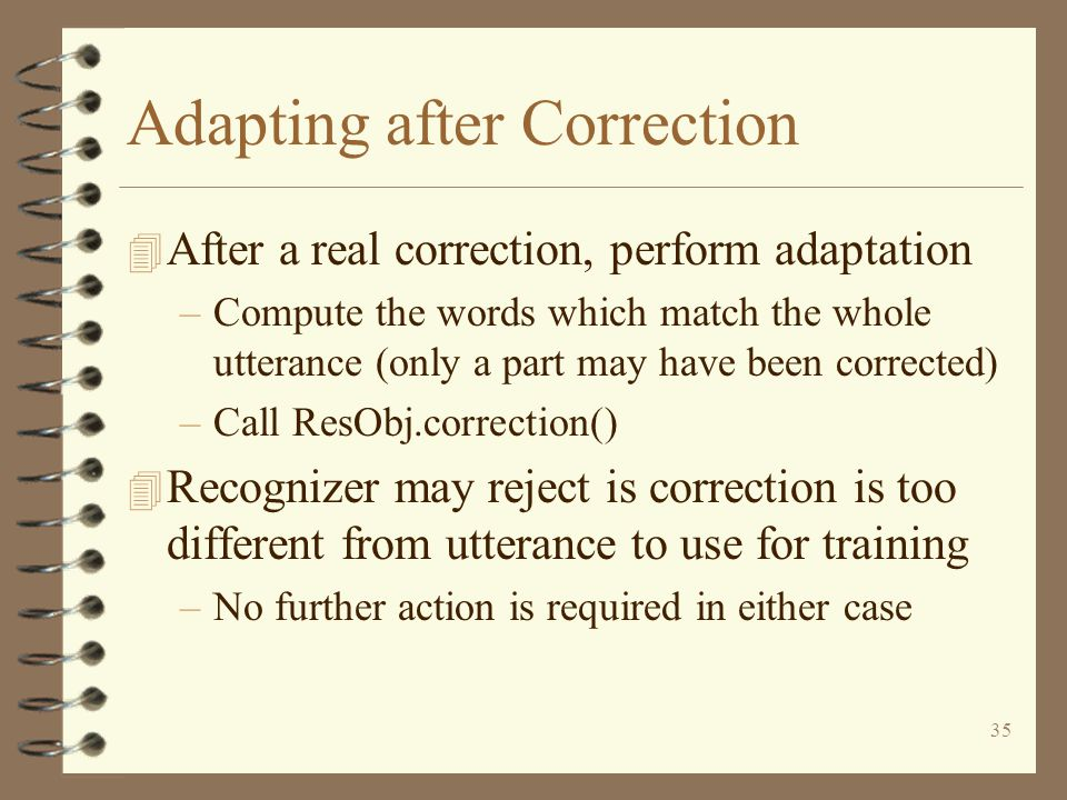 35 Adapting after Correction 4 After a real correction, perform adaptation –Compute the words which match the whole utterance (only a part may have been corrected) –Call ResObj.correction() 4 Recognizer may reject is correction is too different from utterance to use for training –No further action is required in either case