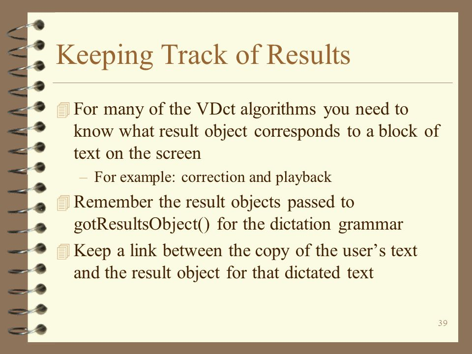39 Keeping Track of Results 4 For many of the VDct algorithms you need to know what result object corresponds to a block of text on the screen –For example: correction and playback 4 Remember the result objects passed to gotResultsObject() for the dictation grammar 4 Keep a link between the copy of the user's text and the result object for that dictated text