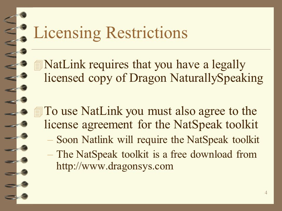 4 Licensing Restrictions 4 NatLink requires that you have a legally licensed copy of Dragon NaturallySpeaking 4 To use NatLink you must also agree to the license agreement for the NatSpeak toolkit –Soon Natlink will require the NatSpeak toolkit –The NatSpeak toolkit is a free download from http://www.dragonsys.com