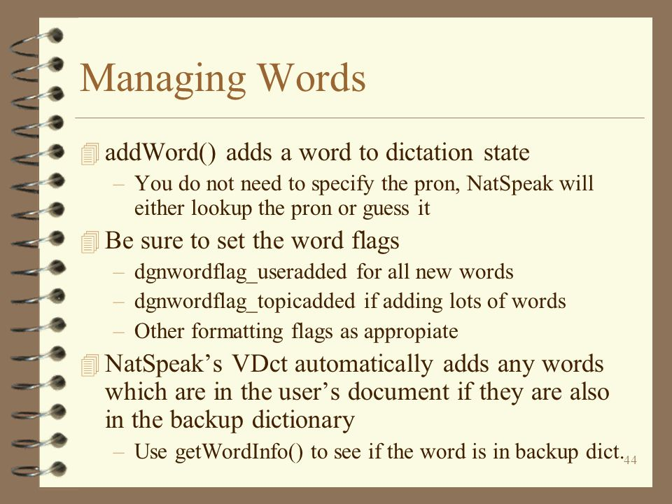 44 Managing Words 4 addWord() adds a word to dictation state –You do not need to specify the pron, NatSpeak will either lookup the pron or guess it 4 Be sure to set the word flags –dgnwordflag_useradded for all new words –dgnwordflag_topicadded if adding lots of words –Other formatting flags as appropiate 4 NatSpeak's VDct automatically adds any words which are in the user's document if they are also in the backup dictionary –Use getWordInfo() to see if the word is in backup dict.