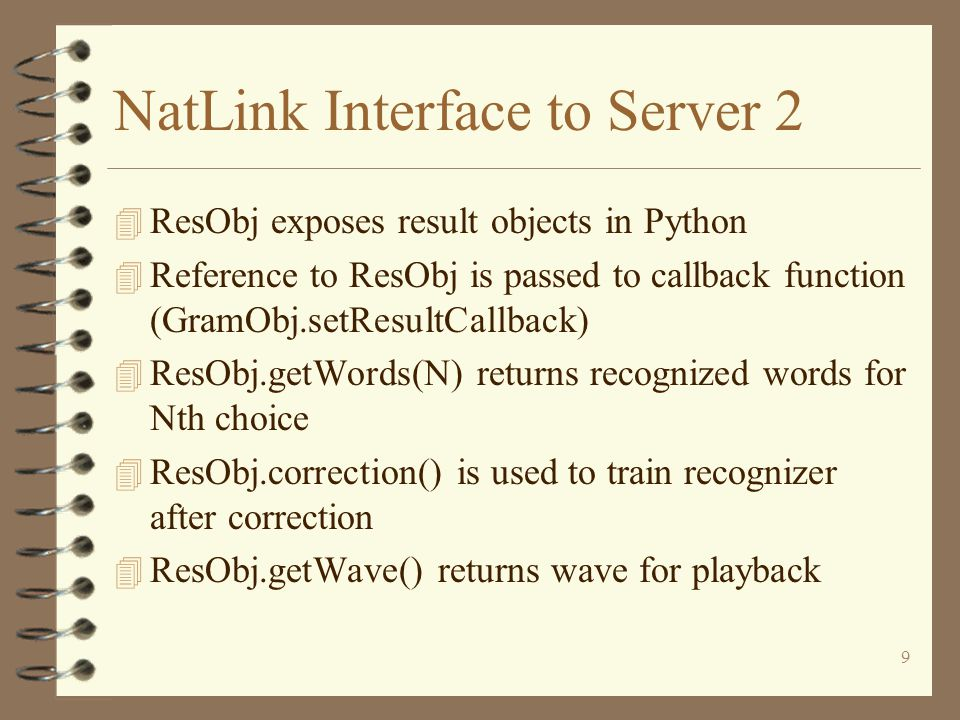 9 NatLink Interface to Server 2 4 ResObj exposes result objects in Python 4 Reference to ResObj is passed to callback function (GramObj.setResultCallback) 4 ResObj.getWords(N) returns recognized words for Nth choice 4 ResObj.correction() is used to train recognizer after correction 4 ResObj.getWave() returns wave for playback