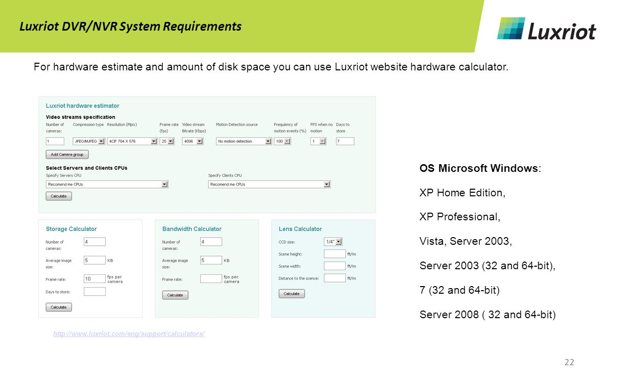 22 Luxriot DVR/NVR System Requirements For hardware estimate and amount of disk space you can use Luxriot website hardware calculator.