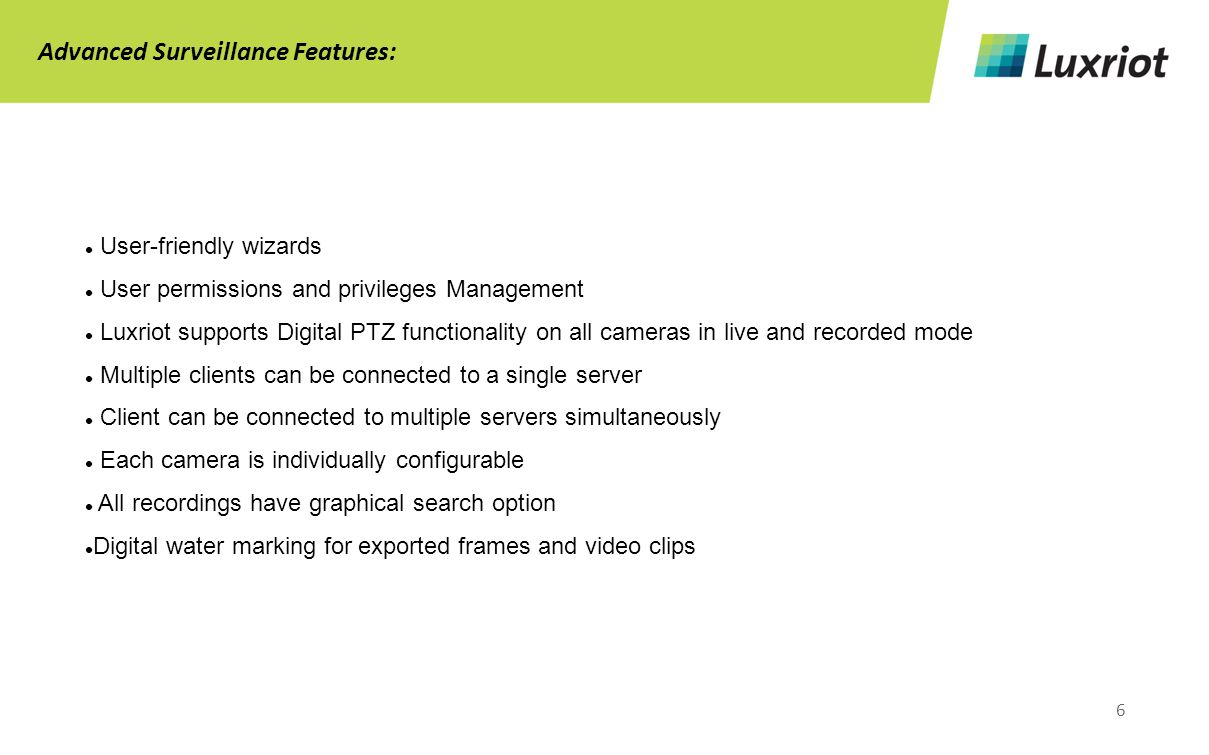 6 Advanced Surveillance Features: User-friendly wizards User permissions and privileges Management Luxriot supports Digital PTZ functionality on all cameras in live and recorded mode Multiple clients can be connected to a single server Client can be connected to multiple servers simultaneously Each camera is individually configurable All recordings have graphical search option Digital water marking for exported frames and video clips