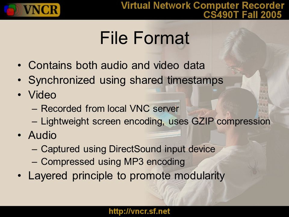 File Format Contains both audio and video data Synchronized using shared timestamps Video –Recorded from local VNC server –Lightweight screen encoding, uses GZIP compression Audio –Captured using DirectSound input device –Compressed using MP3 encoding Layered principle to promote modularity