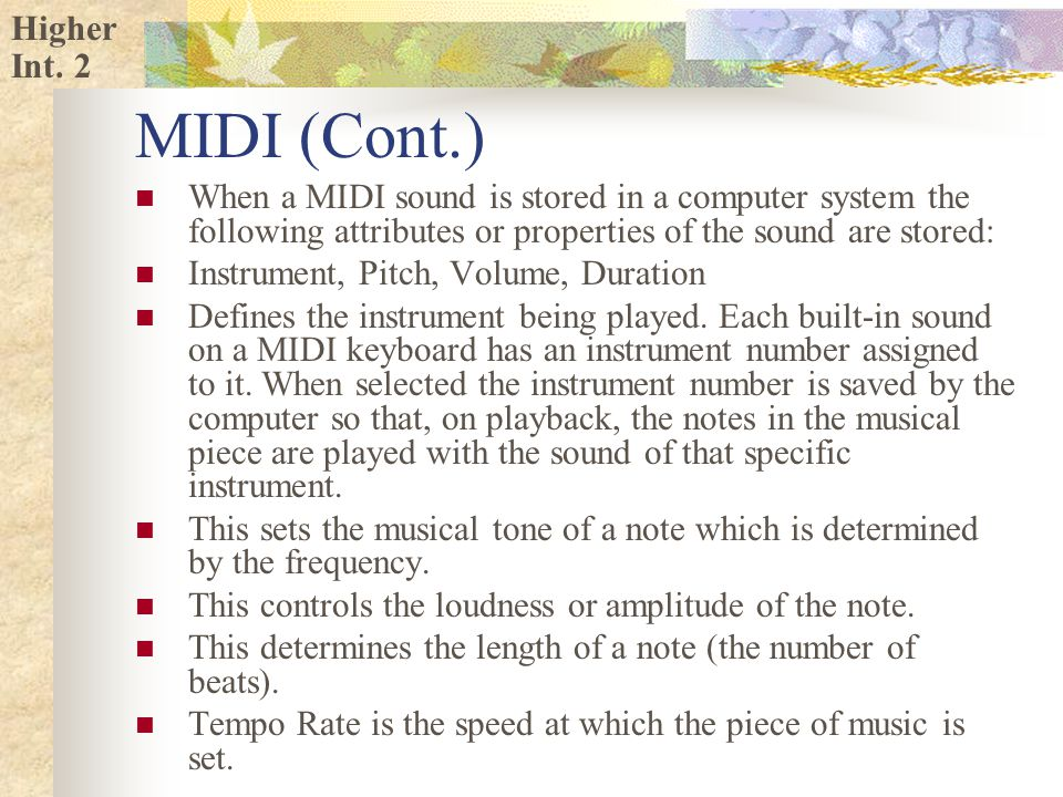 Higher MIDI (Cont.) When a MIDI sound is stored in a computer system the following attributes or properties of the sound are stored: Instrument, Pitch, Volume, Duration Defines the instrument being played.