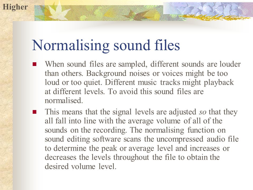 Higher Normalising sound files When sound files are sampled, different sounds are louder than others.