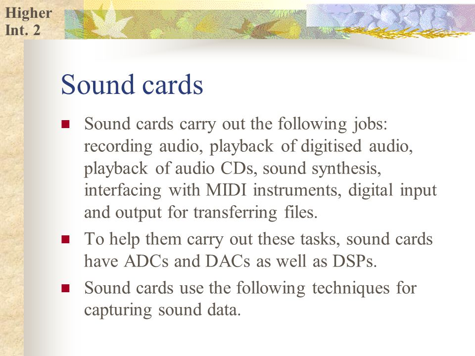 Higher Sound cards Sound cards carry out the following jobs: recording audio, playback of digitised audio, playback of audio CDs, sound synthesis, interfacing with MIDI instruments, digital input and output for transferring files.