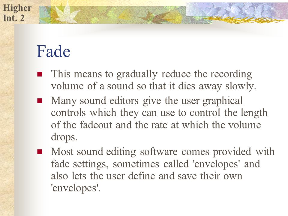 Higher Fade This means to gradually reduce the recording volume of a sound so that it dies away slowly.