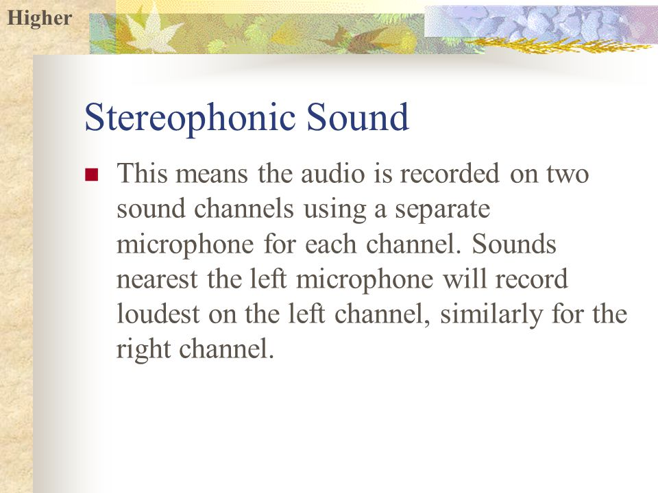 Higher Stereophonic Sound This means the audio is recorded on two sound channels using a separate microphone for each channel.