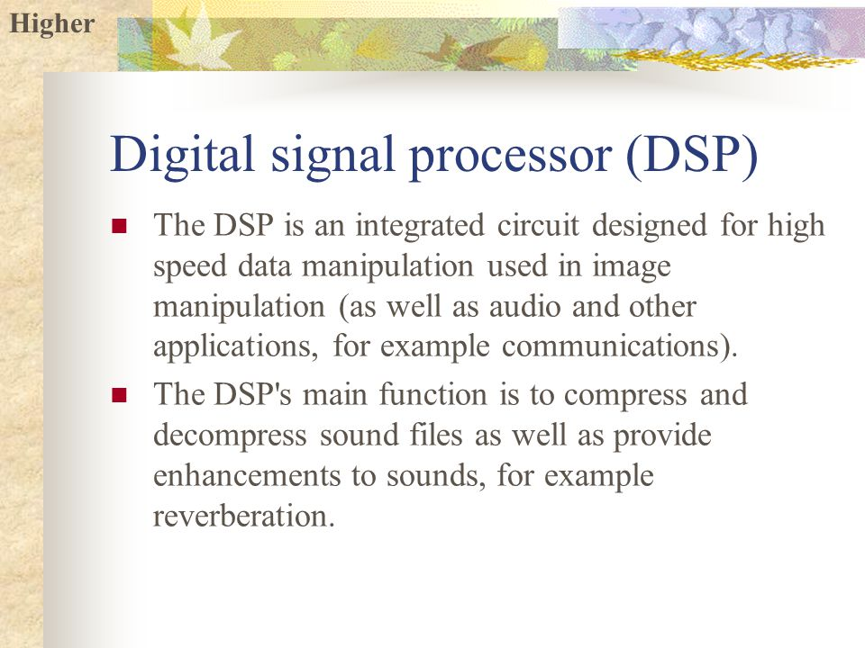 Higher Digital signal processor (DSP) The DSP is an integrated circuit designed for high speed data manipulation used in image manipulation (as well as audio and other applications, for example communications).
