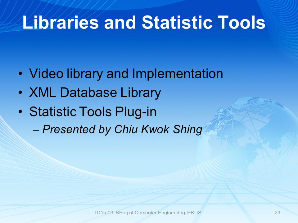 Libraries and Statistic Tools Video library and Implementation XML Database Library Statistic Tools Plug-in –Presented by Chiu Kwok Shing 29TD1a-09, BEng of Computer Engineering, HKUST